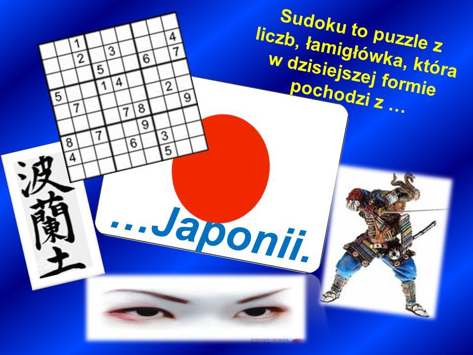 Sudoku to puzzle z liczb, łamigłówka, która w dzisiejszej formie pochodzi z … …Japonii..