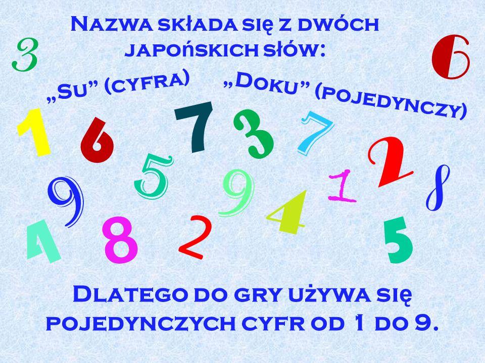 Nazwa sk ł ada si ę z dwóch japo ń skich s ł ów: 1 1 2 2 3 3 4 4 5 5 6 6 7 7 8 8 9 9 Su (cyfra) Doku (pojedynczy) Dlatego do gry u ż ywa si ę pojedync