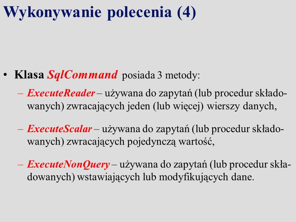 Wykonywanie polecenia (4) Klasa SqlCommand posiada 3 metody: –ExecuteReader – używana do zapytań (lub procedur składo- wanych) zwracających jeden (lub więcej) wierszy danych, –ExecuteScalar – używana do zapytań (lub procedur składo- wanych) zwracających pojedynczą wartość, –ExecuteNonQuery – używana do zapytań (lub procedur skła- dowanych) wstawiających lub modyfikujących dane.