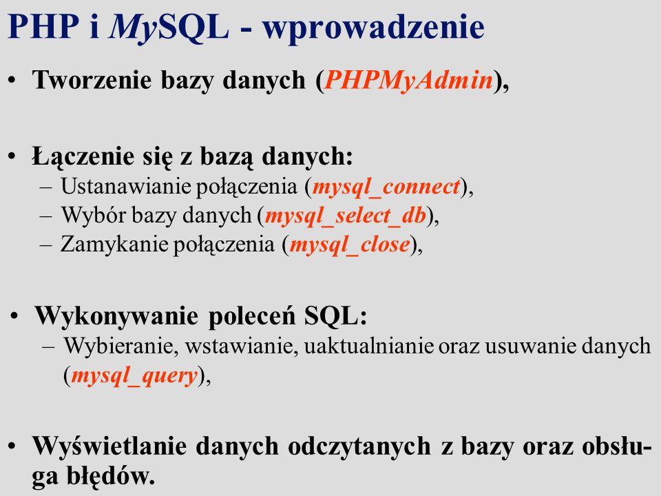 PHP i MySQL - wprowadzenie Łączenie się z bazą danych: –Ustanawianie połączenia (mysql_connect), –Wybór bazy danych (mysql_select_db), –Zamykanie połączenia (mysql_close), Wyświetlanie danych odczytanych z bazy oraz obsłu- ga błędów.