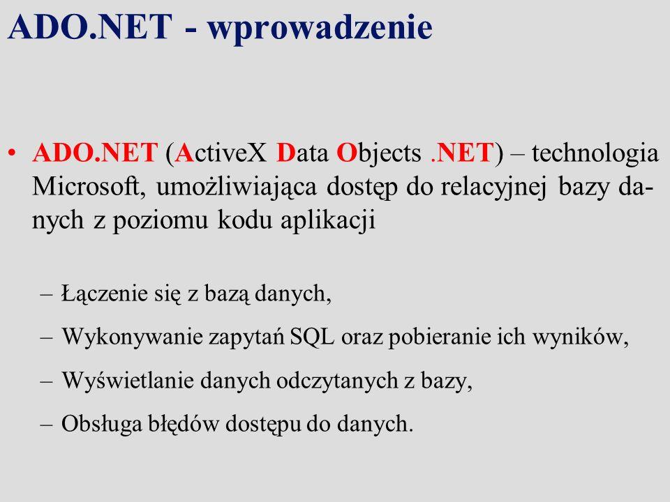 ADO.NET - wprowadzenie ADO.NET (ActiveX Data Objects.NET) – technologia Microsoft, umożliwiająca dostęp do relacyjnej bazy da- nych z poziomu kodu aplikacji –Łączenie się z bazą danych, –Wykonywanie zapytań SQL oraz pobieranie ich wyników, –Wyświetlanie danych odczytanych z bazy, –Obsługa błędów dostępu do danych.
