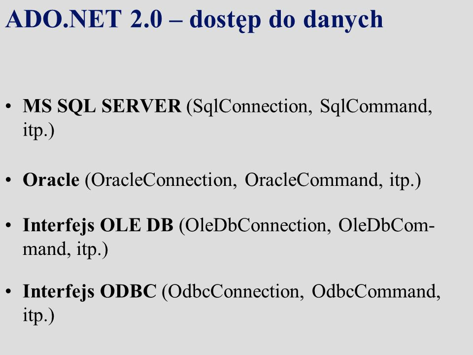 ADO.NET 2.0 – dostęp do danych MS SQL SERVER (SqlConnection, SqlCommand, itp.) Oracle (OracleConnection, OracleCommand, itp.) Interfejs OLE DB (OleDbC