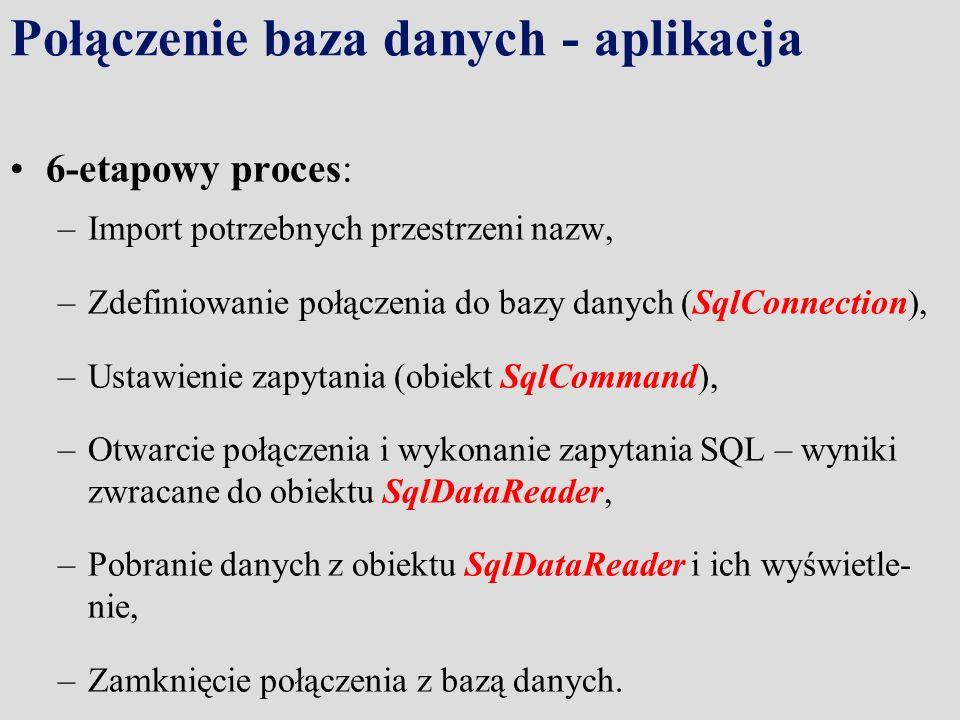 Połączenie baza danych - aplikacja 6-etapowy proces: –Import potrzebnych przestrzeni nazw, –Zdefiniowanie połączenia do bazy danych (SqlConnection), –Ustawienie zapytania (obiekt SqlCommand), –Otwarcie połączenia i wykonanie zapytania SQL – wyniki zwracane do obiektu SqlDataReader, –Pobranie danych z obiektu SqlDataReader i ich wyświetle- nie, –Zamknięcie połączenia z bazą danych.