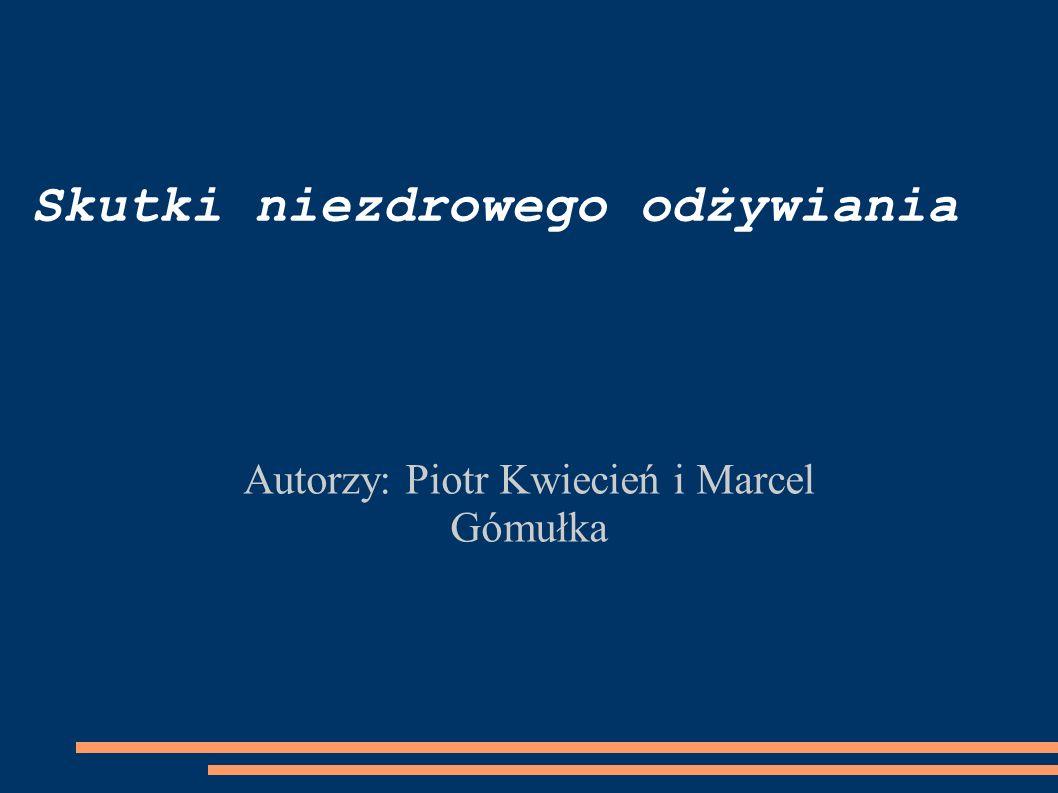 Skutki niezdrowego odżywiania Autorzy: Piotr Kwiecień i Marcel Gómułka