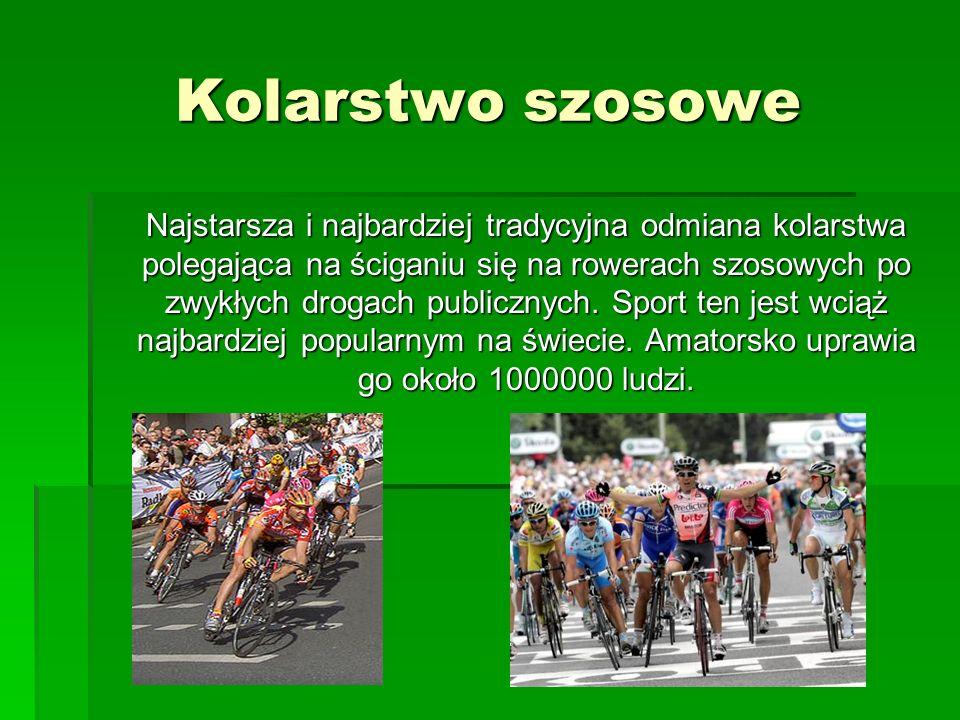 Kolarstwo szosowe Najstarsza i najbardziej tradycyjna odmiana kolarstwa polegająca na ściganiu się na rowerach szosowych po zwykłych drogach publiczny