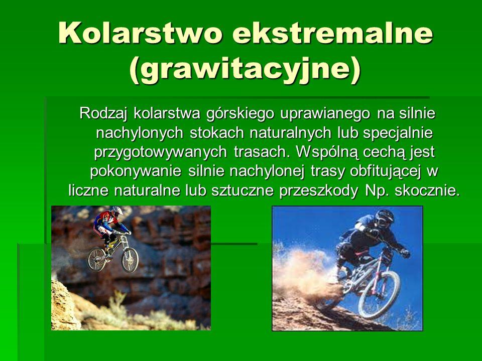 Kolarstwo ekstremalne (grawitacyjne) Rodzaj kolarstwa górskiego uprawianego na silnie nachylonych stokach naturalnych lub specjalnie przygotowywanych