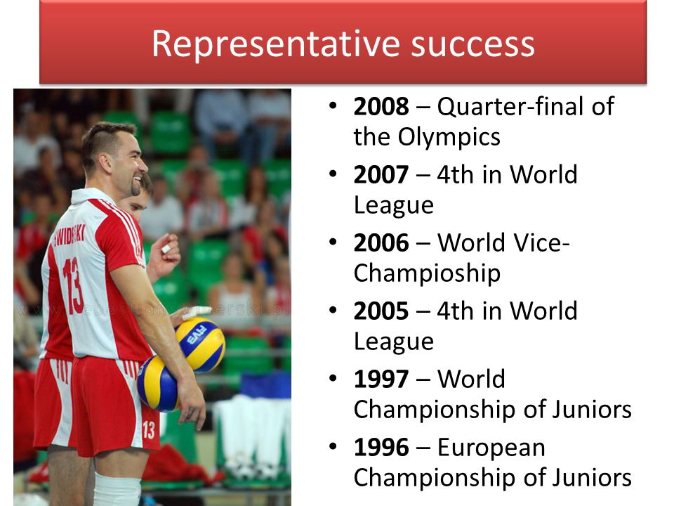 Representative success 2008 – Quarter-final of the Olympics 2007 – 4th in World League 2006 – World Vice- Champioship 2005 – 4th in World League 1997 – World Championship of Juniors 1996 – European Championship of Juniors