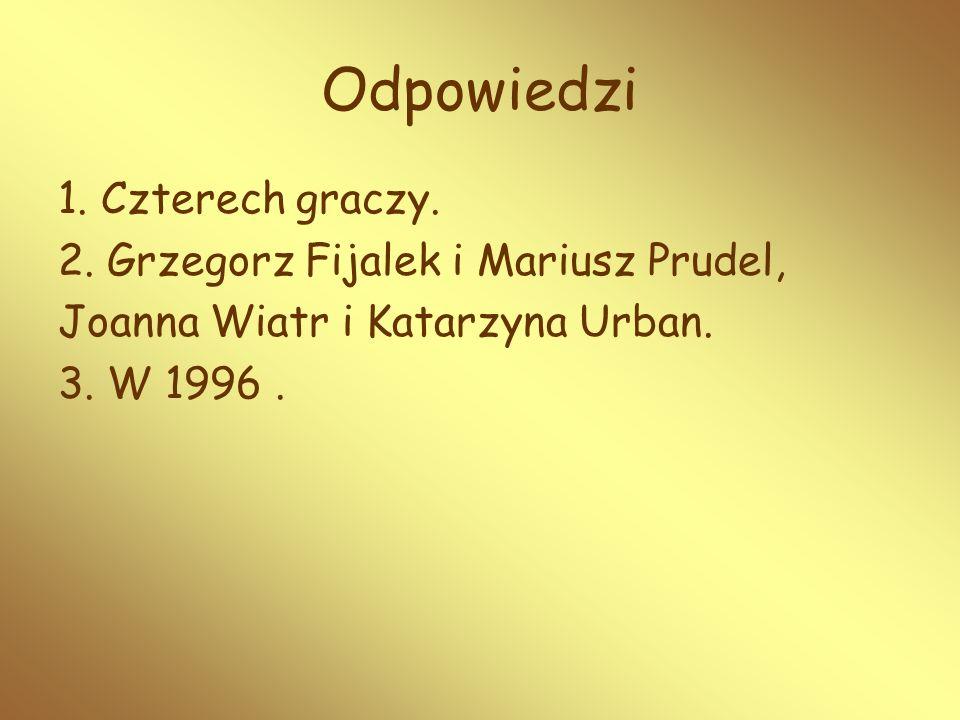 1. Czterech graczy. 2. Grzegorz Fijalek i Mariusz Prudel, Joanna Wiatr i Katarzyna Urban. 3. W 1996. Odpowiedzi