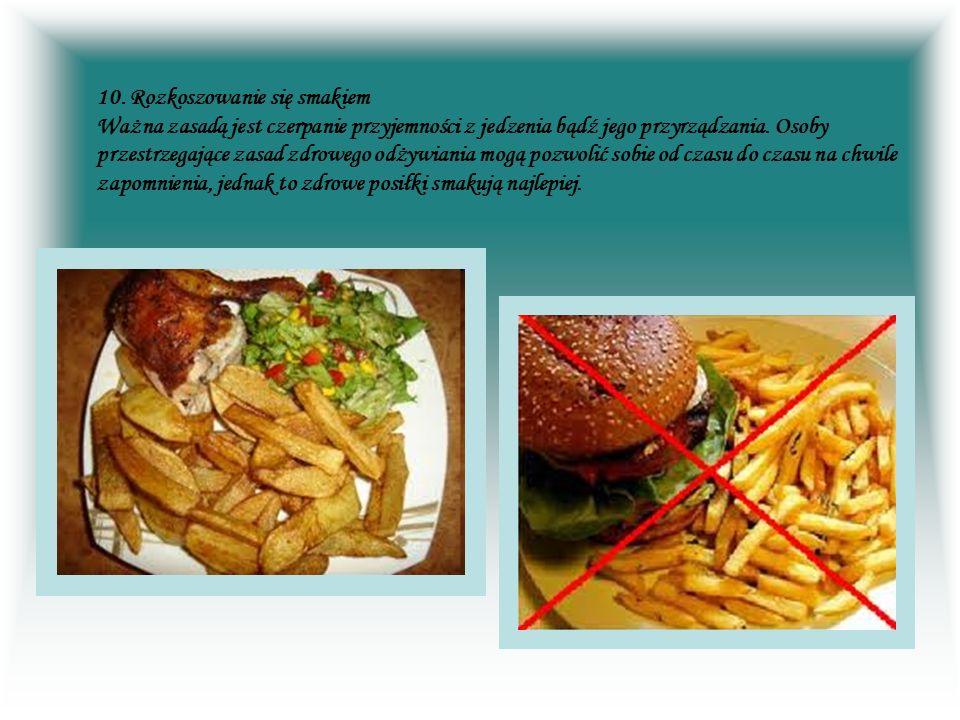10. Rozkoszowanie się smakiem Ważna zasadą jest czerpanie przyjemności z jedzenia bądź jego przyrządzania. Osoby przestrzegające zasad zdrowego odżywi