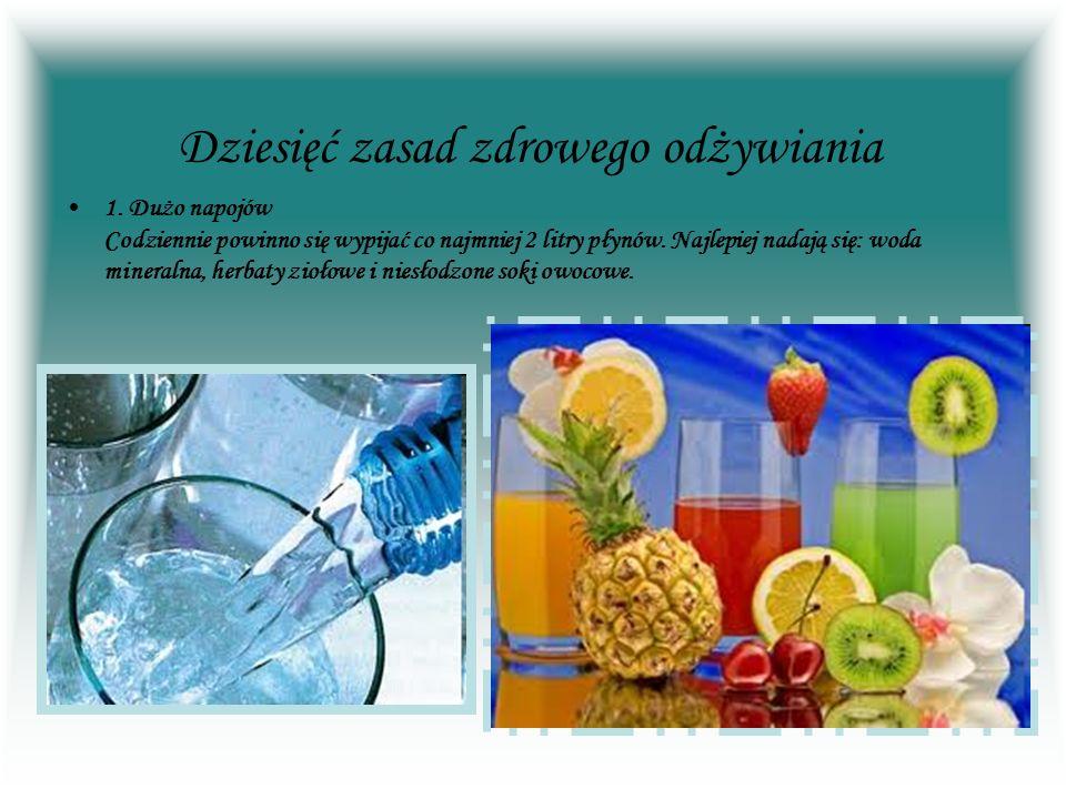 Dziesięć zasad zdrowego odżywiania 1. Dużo napojów Codziennie powinno się wypijać co najmniej 2 litry płynów. Najlepiej nadają się: woda mineralna, he