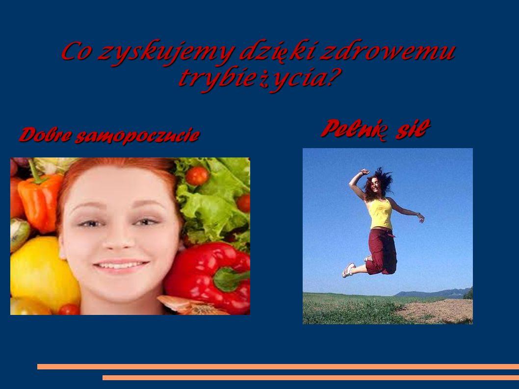 Pełni ę sił Dobre samopoczucie Co zyskujemy dzi ę ki zdrowemu trybie ż ycia?