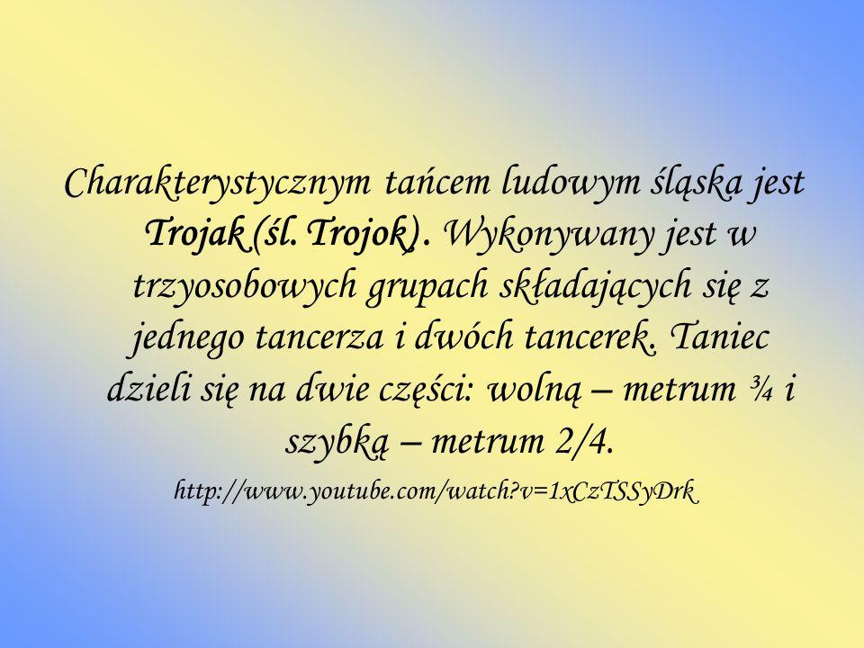 Charakterystycznym tańcem ludowym śląska jest Trojak (śl. Trojok). Wykonywany jest w trzyosobowych grupach składających się z jednego tancerza i dwóch