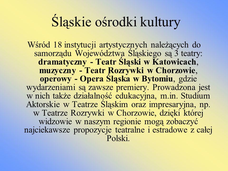 Śląskie ośrodki kultury Wśród 18 instytucji artystycznych należących do samorządu Województwa Śląskiego są 3 teatry: dramatyczny - Teatr Śląski w Kato