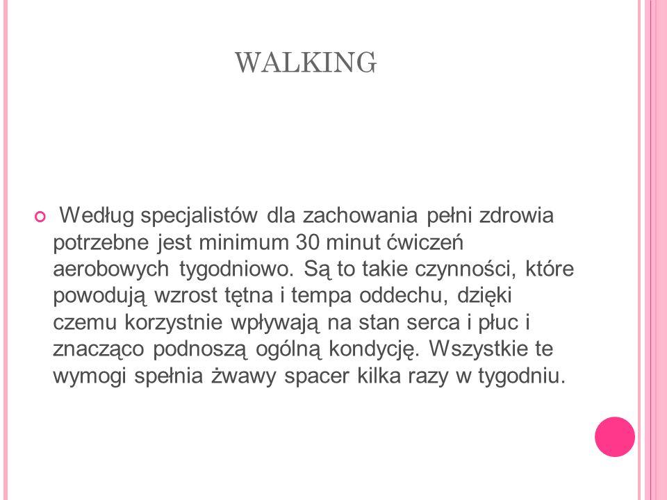 WALKING Według specjalistów dla zachowania pełni zdrowia potrzebne jest minimum 30 minut ćwiczeń aerobowych tygodniowo. Są to takie czynności, które p