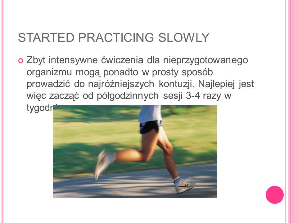 STARTED PRACTICING SLOWLY Zbyt intensywne ćwiczenia dla nieprzygotowanego organizmu mogą ponadto w prosty sposób prowadzić do najróżniejszych kontuzji.