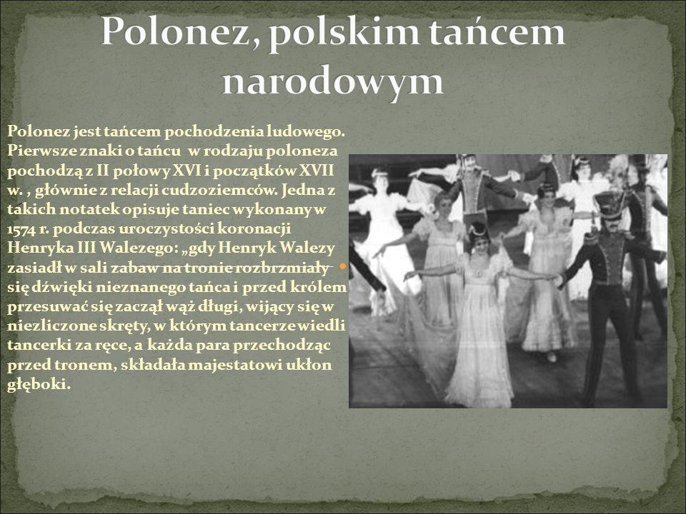 Polonez jest tańcem pochodzenia ludowego. Pierwsze znaki o tańcu w rodzaju poloneza pochodzą z II połowy XVI i początków XVII w., głównie z relacji cu