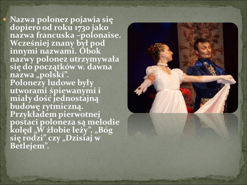 Nazwa polonez pojawia się dopiero od roku 1730 jako nazwa francuska –polonaise. Wcześniej znany był pod innymi nazwami. Obok nazwy polonez utrzymywała