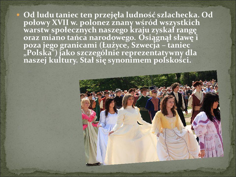 Od ludu taniec ten przejęła ludność szlachecka. Od połowy XVII w. polonez znany wśród wszystkich warstw społecznych naszego kraju zyskał rangę oraz mi