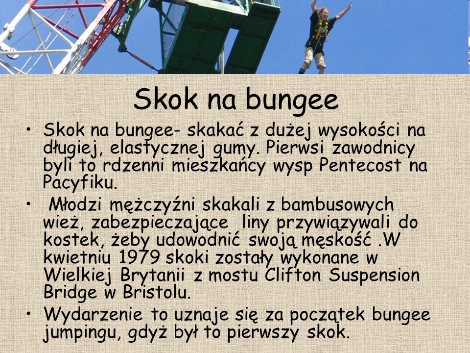 Skok na bungee Skok na bungee- skakać z dużej wysokości na długiej, elastycznej gumy. Pierwsi zawodnicy byli to rdzenni mieszkańcy wysp Pentecost na P