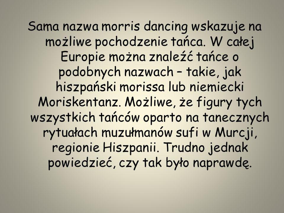 Sama nazwa morris dancing wskazuje na możliwe pochodzenie tańca. W całej Europie można znaleźć tańce o podobnych nazwach – takie, jak hiszpański moris