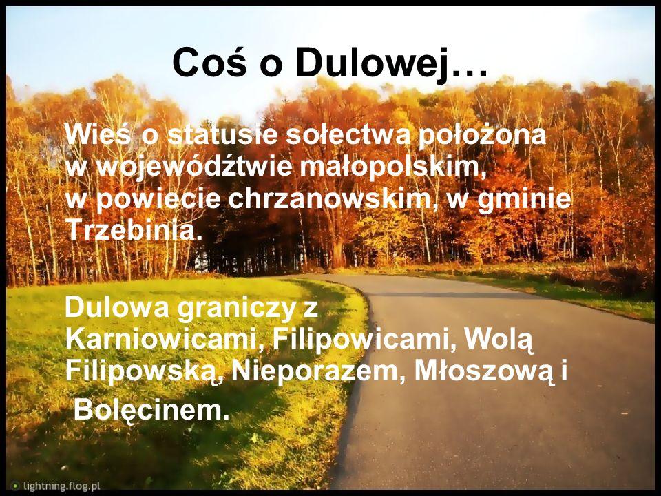 Coś o Dulowej… Wieś o statusie sołectwa położona w wojewódźtwie małopolskim, w powiecie chrzanowskim, w gminie Trzebinia. Dulowa graniczy z Karniowica