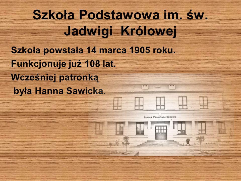 Szkoła Podstawowa im. św. Jadwigi Królowej Szkoła powstała 14 marca 1905 roku. Funkcjonuje już 108 lat. Wcześniej patronką była Hanna Sawicka.
