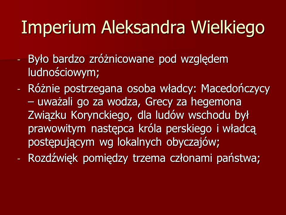 Imperium Aleksandra Wielkiego - Było bardzo zróżnicowane pod względem ludnościowym; - Różnie postrzegana osoba władcy: Macedończycy – uważali go za wo
