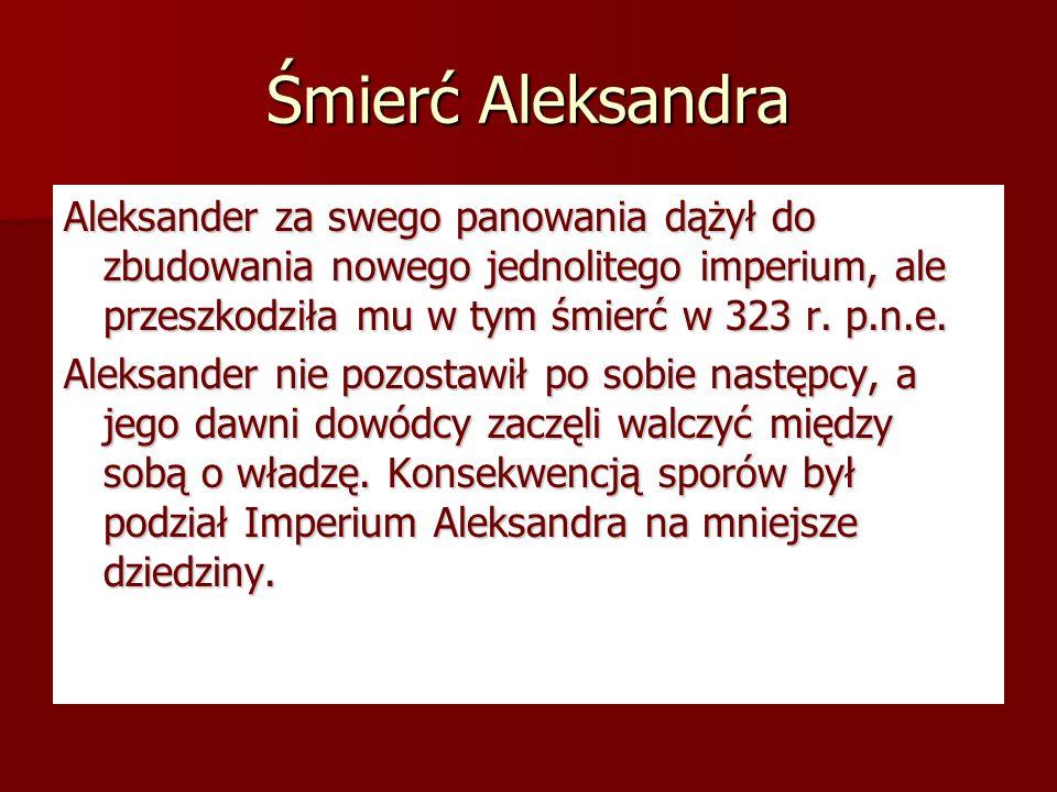 Śmierć Aleksandra Aleksander za swego panowania dążył do zbudowania nowego jednolitego imperium, ale przeszkodziła mu w tym śmierć w 323 r. p.n.e. Ale