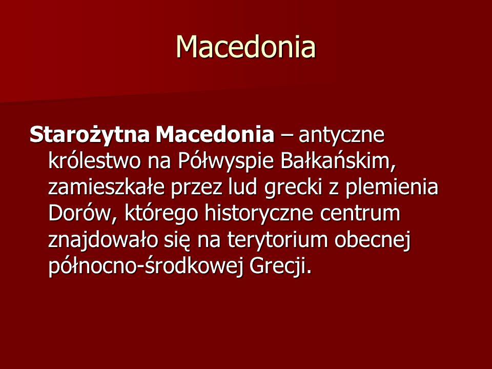 Macedonia Starożytna Macedonia – antyczne królestwo na Półwyspie Bałkańskim, zamieszkałe przez lud grecki z plemienia Dorów, którego historyczne centr