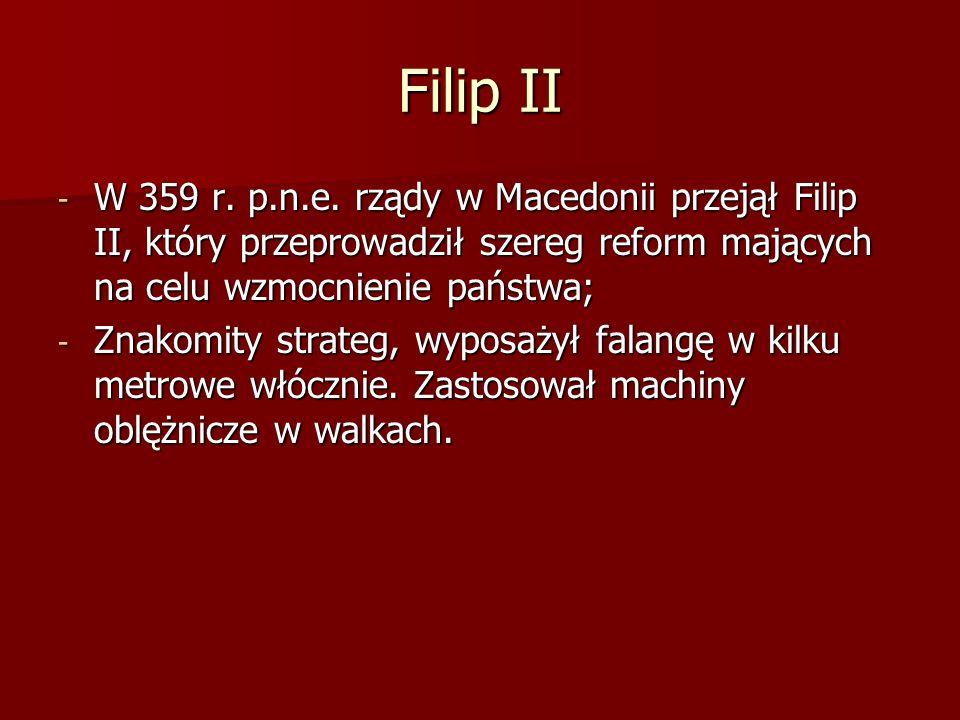 Filip II - W 359 r. p.n.e. rządy w Macedonii przejął Filip II, który przeprowadził szereg reform mających na celu wzmocnienie państwa; - Znakomity str