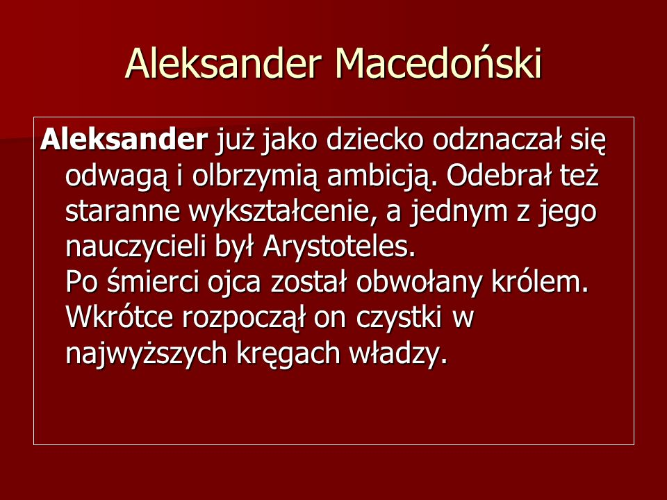 Aleksander Macedoński Aleksander już jako dziecko odznaczał się odwagą i olbrzymią ambicją. Odebrał też staranne wykształcenie, a jednym z jego nauczy