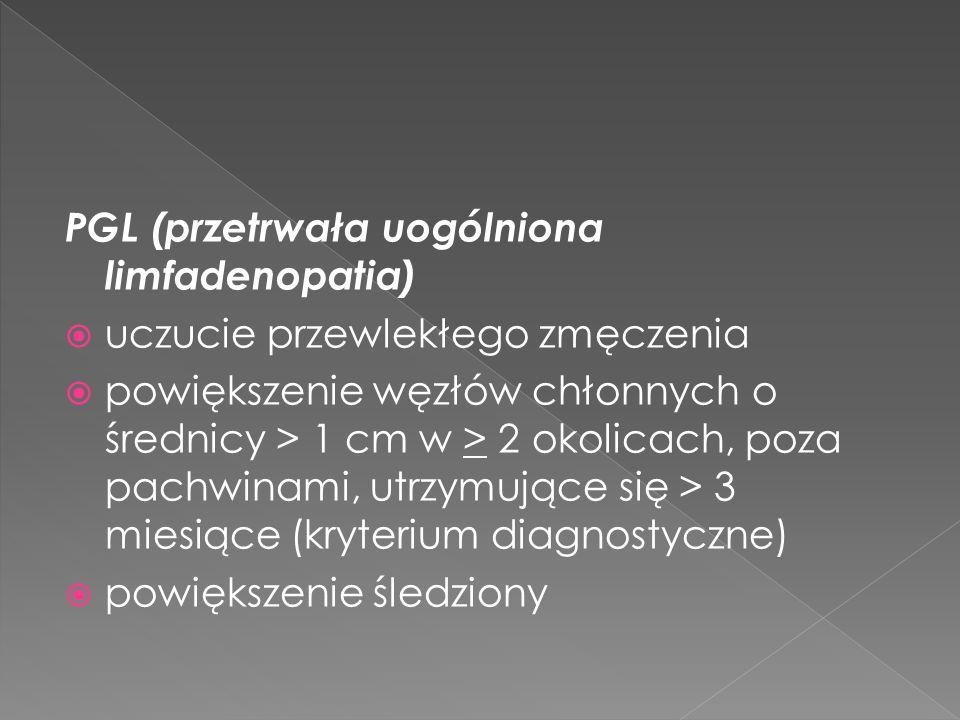 PGL (przetrwała uogólniona limfadenopatia) uczucie przewlekłego zmęczenia powiększenie węzłów chłonnych o średnicy > 1 cm w > 2 okolicach, poza pachwinami, utrzymujące się > 3 miesiące (kryterium diagnostyczne) powiększenie śledziony