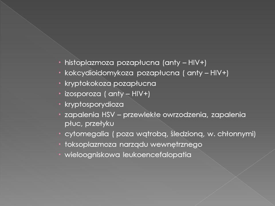 histoplazmoza pozapłucna (anty – HIV+) kokcydioidomykoza pozapłucna ( anty – HIV+) kryptokokoza pozapłucna izosporoza ( anty – HIV+) kryptosporydioza zapalenia HSV – przewlekłe owrzodzenia, zapalenia płuc, przełyku cytomegalia ( poza wątrobą, śledzioną, w.
