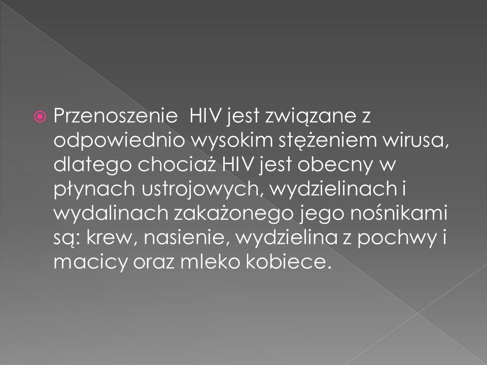 Przenoszenie HIV jest związane z odpowiednio wysokim stężeniem wirusa, dlatego chociaż HIV jest obecny w płynach ustrojowych, wydzielinach i wydalinach zakażonego jego nośnikami są: krew, nasienie, wydzielina z pochwy i macicy oraz mleko kobiece.