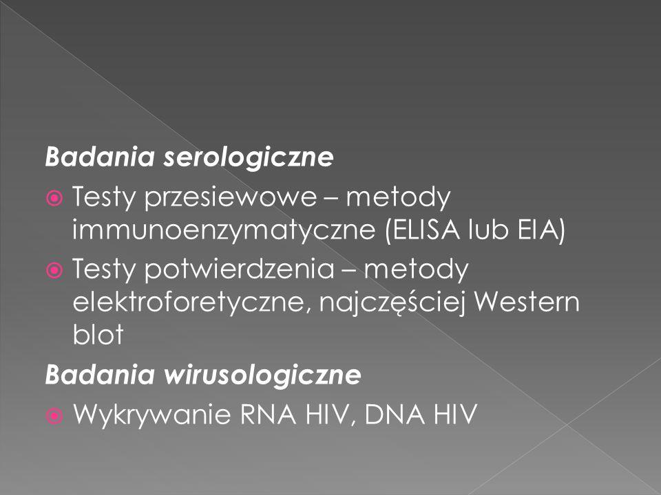 Badania serologiczne Testy przesiewowe – metody immunoenzymatyczne (ELISA lub EIA) Testy potwierdzenia – metody elektroforetyczne, najczęściej Western blot Badania wirusologiczne Wykrywanie RNA HIV, DNA HIV
