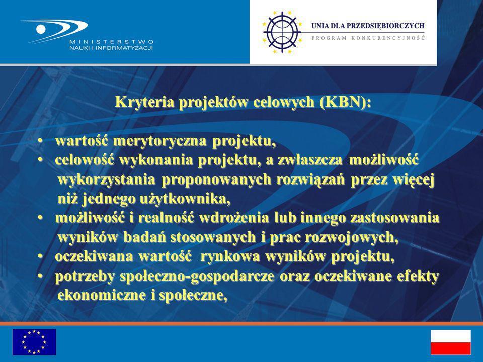 Kryteria projektów celowych (KBN): wartość merytoryczna projektu, wartość merytoryczna projektu, celowość wykonania projektu, a zwłaszcza możliwość celowość wykonania projektu, a zwłaszcza możliwość wykorzystania proponowanych rozwiązań przez więcej wykorzystania proponowanych rozwiązań przez więcej niż jednego użytkownika, niż jednego użytkownika, możliwość i realność wdrożenia lub innego zastosowania możliwość i realność wdrożenia lub innego zastosowania wyników badań stosowanych i prac rozwojowych, wyników badań stosowanych i prac rozwojowych, oczekiwana wartość rynkowa wyników projektu, oczekiwana wartość rynkowa wyników projektu, potrzeby społeczno-gospodarcze oraz oczekiwane efekty potrzeby społeczno-gospodarcze oraz oczekiwane efekty ekonomiczne i społeczne, ekonomiczne i społeczne,