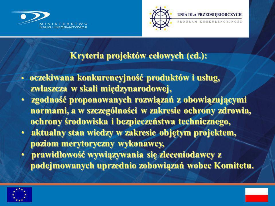 Kryteria projektów celowych (cd.): oczekiwana konkurencyjność produktów i usług, oczekiwana konkurencyjność produktów i usług, zwłaszcza w skali międzynarodowej, zwłaszcza w skali międzynarodowej, zgodność proponowanych rozwiązań z obowiązującymi zgodność proponowanych rozwiązań z obowiązującymi normami, a w szczególności w zakresie ochrony zdrowia, normami, a w szczególności w zakresie ochrony zdrowia, ochrony środowiska i bezpieczeństwa technicznego, ochrony środowiska i bezpieczeństwa technicznego, aktualny stan wiedzy w zakresie objętym projektem, aktualny stan wiedzy w zakresie objętym projektem, poziom merytoryczny wykonawcy, poziom merytoryczny wykonawcy, prawidłowość wywiązywania się zleceniodawcy z prawidłowość wywiązywania się zleceniodawcy z podejmowanych uprzednio zobowiązań wobec Komitetu.