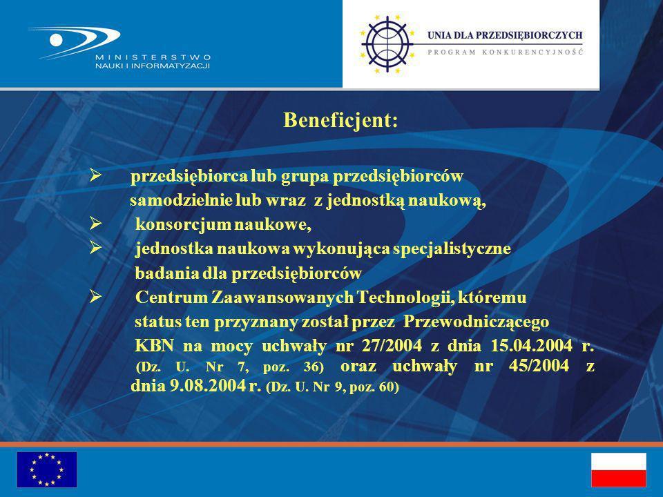 Beneficjent: przedsiębiorca lub grupa przedsiębiorców samodzielnie lub wraz z jednostką naukową, konsorcjum naukowe, jednostka naukowa wykonująca specjalistyczne badania dla przedsiębiorców Centrum Zaawansowanych Technologii, któremu status ten przyznany został przez Przewodniczącego KBN na mocy uchwały nr 27/2004 z dnia 15.04.2004 r.