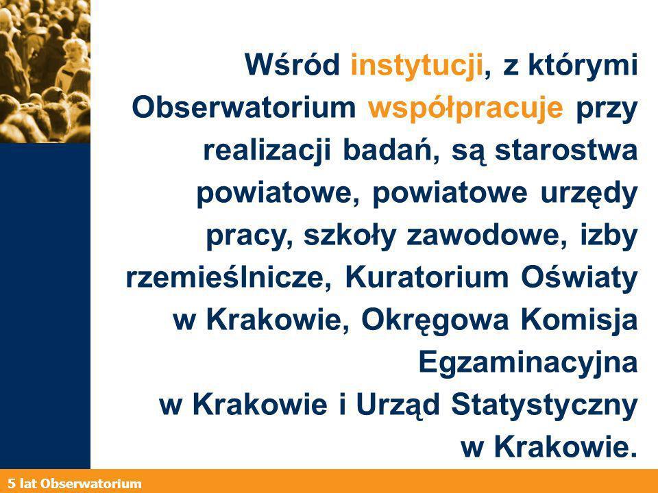 5 lat Obserwatorium Wśród instytucji, z którymi Obserwatorium współpracuje przy realizacji badań, są starostwa powiatowe, powiatowe urzędy pracy, szkoły zawodowe, izby rzemieślnicze, Kuratorium Oświaty w Krakowie, Okręgowa Komisja Egzaminacyjna w Krakowie i Urząd Statystyczny w Krakowie.
