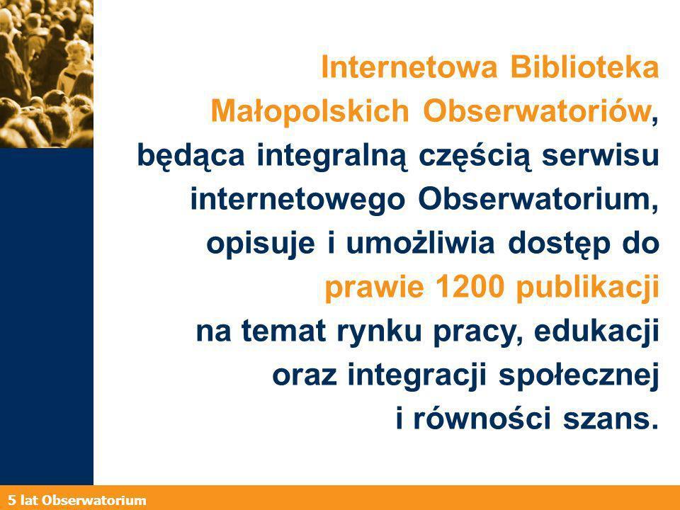 5 lat Obserwatorium Internetowa Biblioteka Małopolskich Obserwatoriów, będąca integralną częścią serwisu internetowego Obserwatorium, opisuje i umożliwia dostęp do prawie 1200 publikacji na temat rynku pracy, edukacji oraz integracji społecznej i równości szans.
