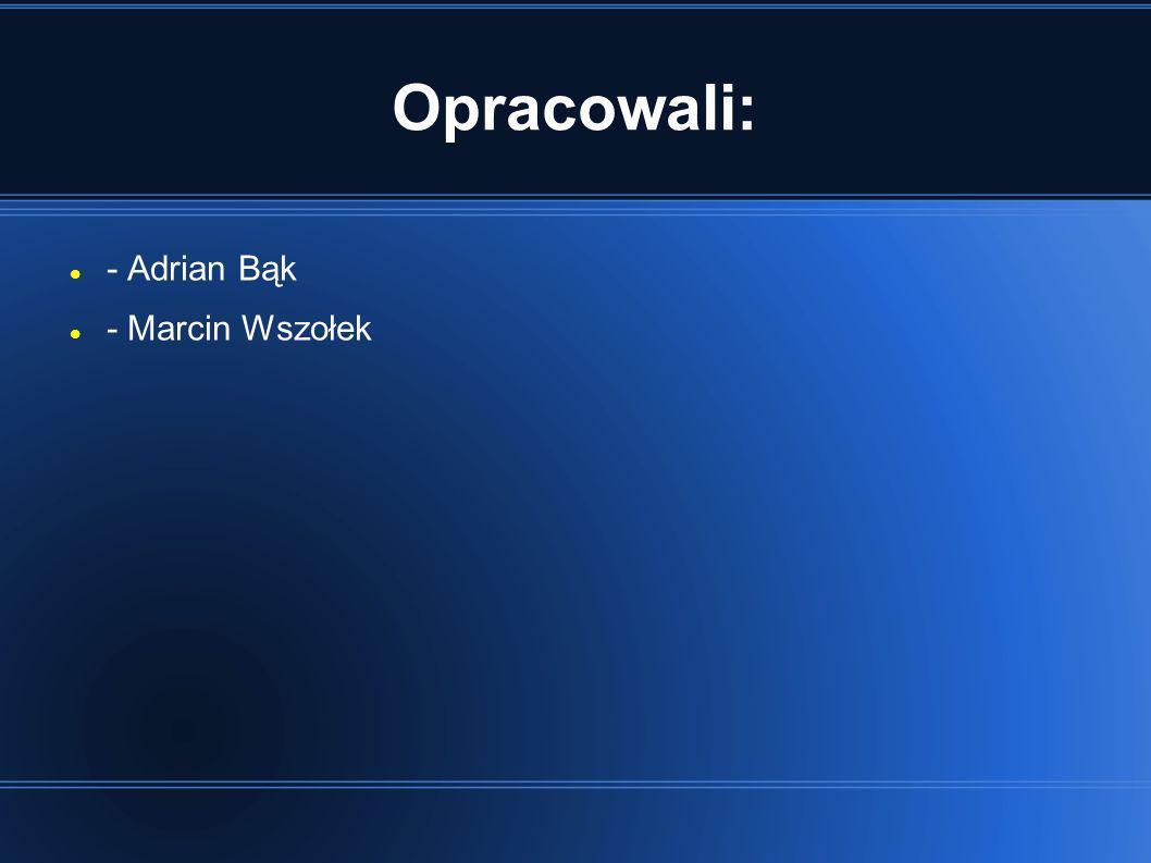 Opracowali: - Adrian Bąk - Marcin Wszołek