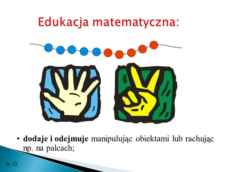dodaje i odejmuje manipulując obiektami lub rachując np. na palcach; A. G.