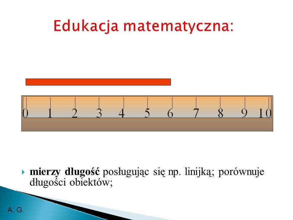 mierzy długość posługując się np. linijką; porównuje długości obiektów; A. G.