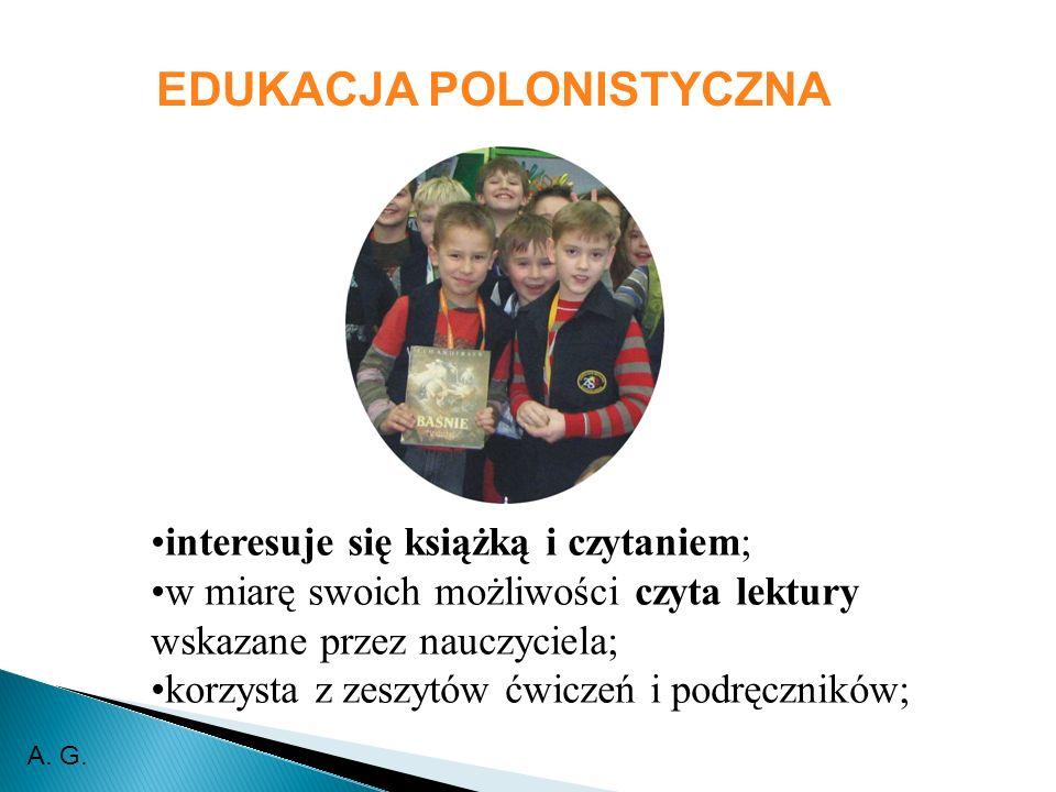 interesuje się książką i czytaniem; w miarę swoich możliwości czyta lektury wskazane przez nauczyciela; korzysta z zeszytów ćwiczeń i podręczników; EDUKACJA POLONISTYCZNA A.