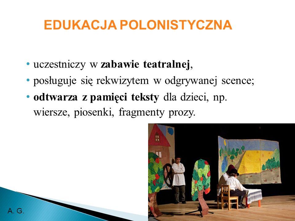 EDUKACJA POLONISTYCZNA uczestniczy w zabawie teatralnej, posługuje się rekwizytem w odgrywanej scence; odtwarza z pamięci teksty dla dzieci, np. wiers