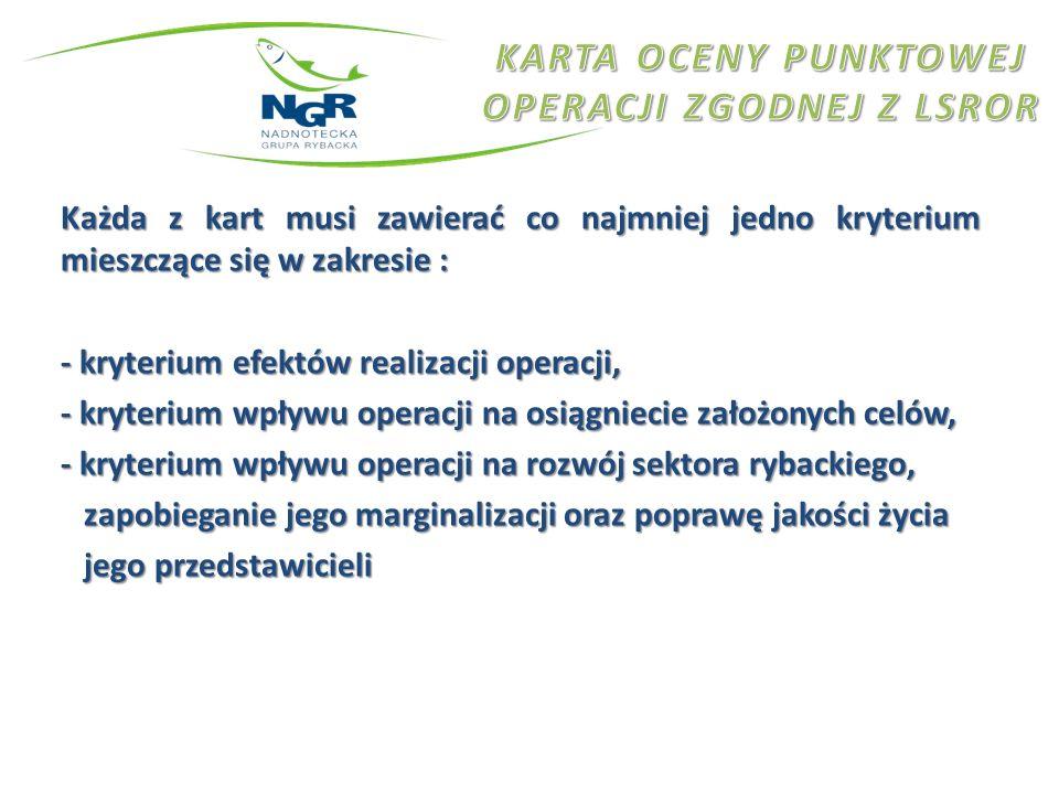 Każda z kart musi zawierać co najmniej jedno kryterium mieszczące się w zakresie : - kryterium efektów realizacji operacji, - kryterium wpływu operacji na osiągniecie założonych celów, - kryterium wpływu operacji na rozwój sektora rybackiego, zapobieganie jego marginalizacji oraz poprawę jakości życia zapobieganie jego marginalizacji oraz poprawę jakości życia jego przedstawicieli jego przedstawicieli