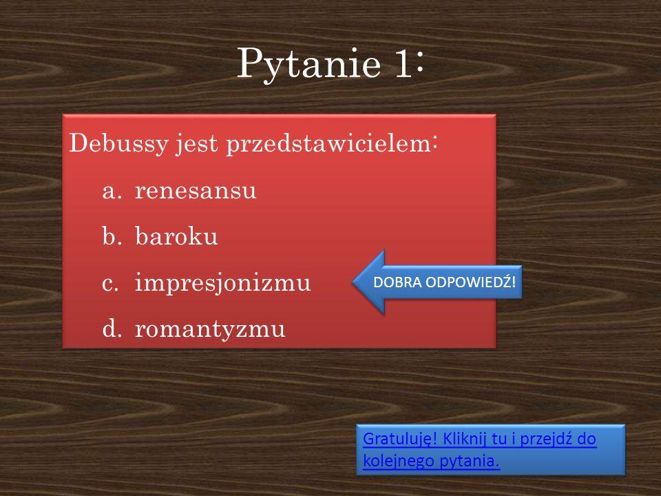 Pytanie 1: Debussy jest przedstawicielem: a.renesansu b.baroku c.impresjonizmu d.romantyzmu Debussy jest przedstawicielem: a.renesansu b.baroku c.impr