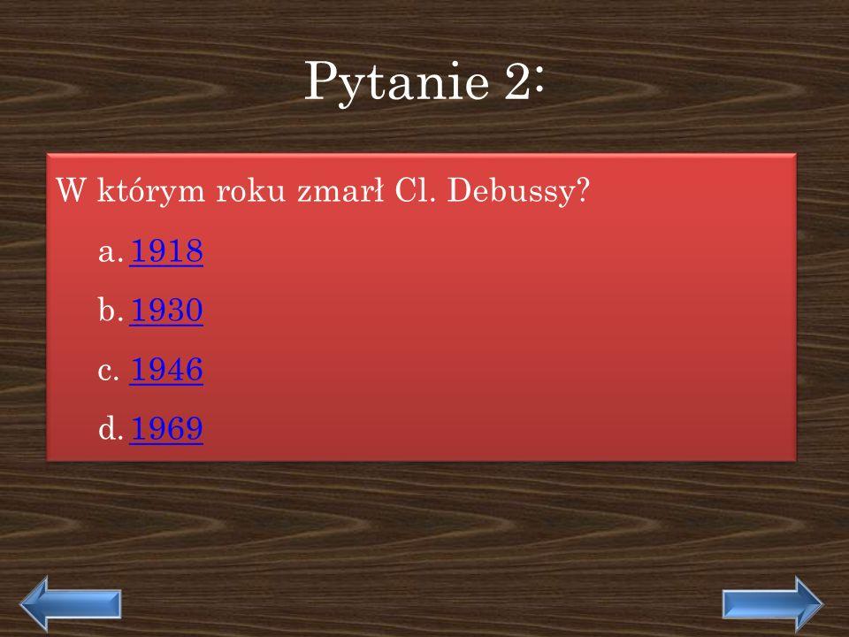 Pytanie 2: W którym roku zmarł Cl. Debussy? a.19181918 b.19301930 c.19461946 d.19691969 W którym roku zmarł Cl. Debussy? a.19181918 b.19301930 c.19461