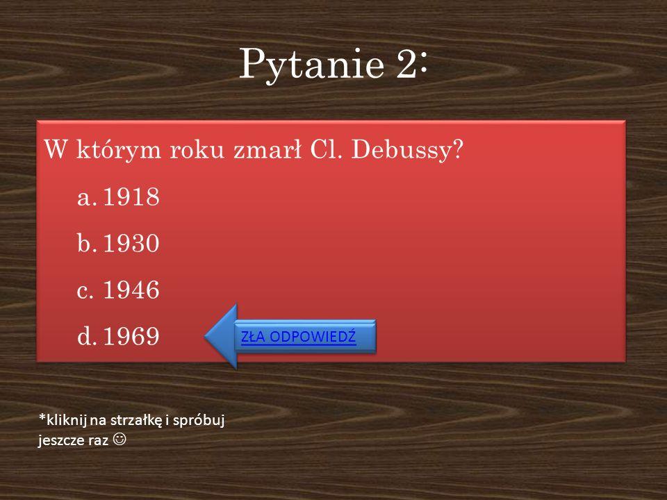 Pytanie 2: W którym roku zmarł Cl. Debussy? a.1918 b.1930 c.1946 d.1969 W którym roku zmarł Cl. Debussy? a.1918 b.1930 c.1946 d.1969 ZŁA ODPOWIEDŹ *kl