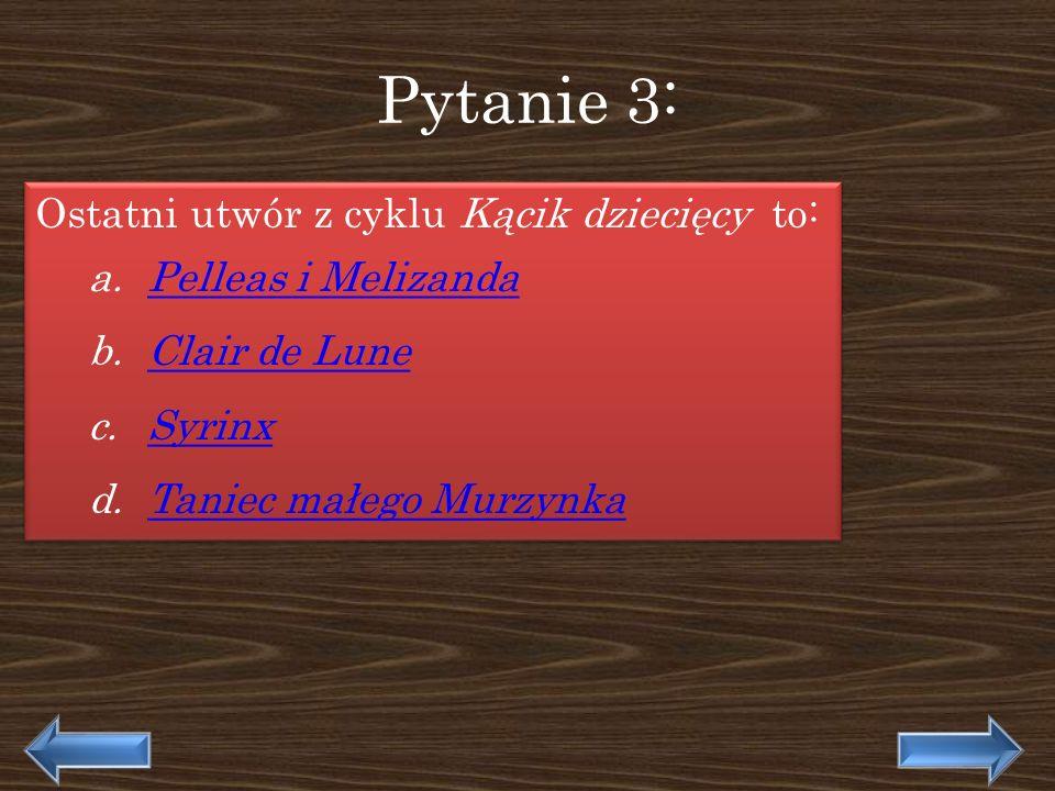 Pytanie 3: Ostatni utwór z cyklu Kącik dziecięcy to: a.Pelleas i MelizandaPelleas i Melizanda b.Clair de LuneClair de Lune c.SyrinxSyrinx d.Taniec mał
